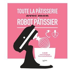 Livre Toute la pâtisserie avec mon robot pâtissier Hachette pratique